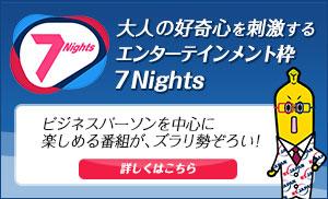 大人の好奇心を刺激するエンターテイメント枠、7Nights!
