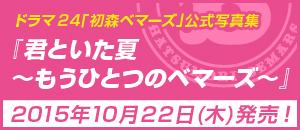 ドラマ24「初森ベマーズ」公式写真集『君といた夏~もうひとつのベマーズ~』2015年10月22日(木)発売!